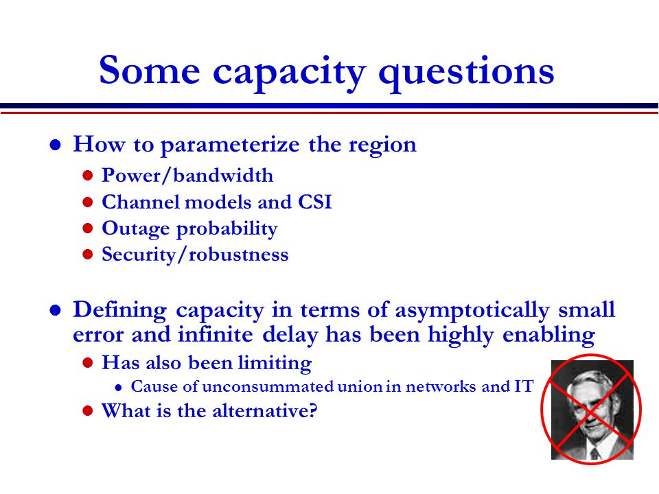 Some capacity questions How to parameterize the region Power/bandwidth Channel models and CSI Outage probability Security/robustness Defining capacity in terms of asymptotically small error and infinite delay has been highly enabling Has also been limiting l Cause of unconsummated union in networks and IT What is the alternative
