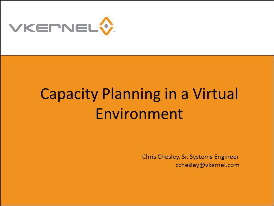 Capacity Planning in a Virtual Environment Chris Chesley, Sr. Systems Engineer cchesley@vkernel.com