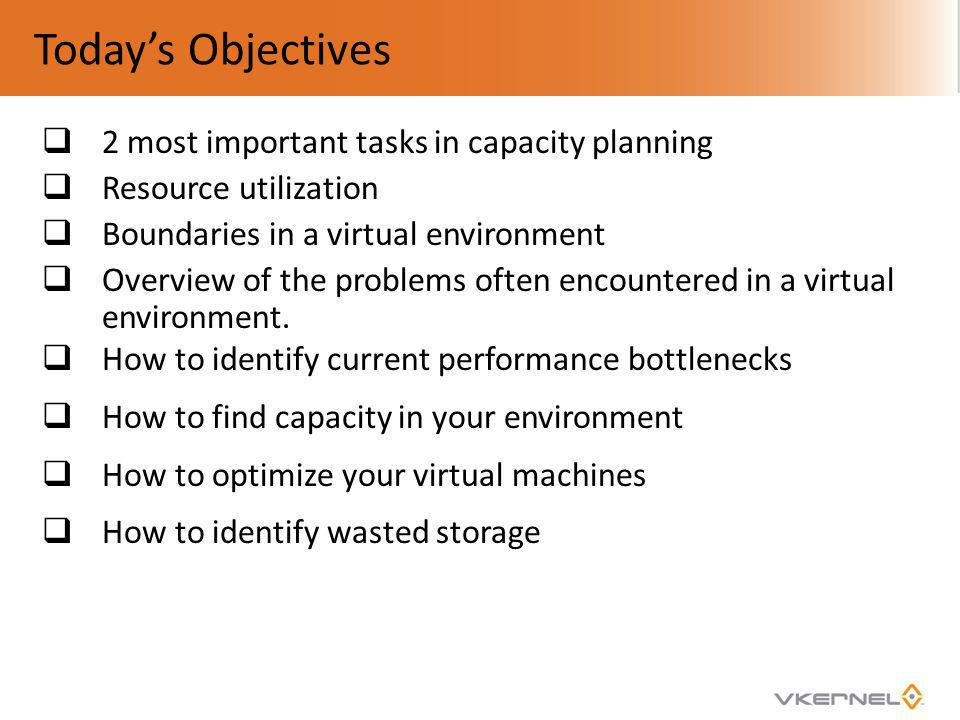 Todays Objectives 2 most important tasks in capacity planning Resource utilization Boundaries in a virtual environment Overview of the problems often