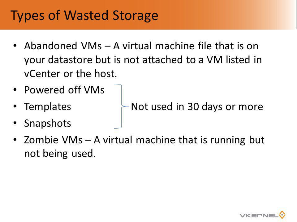 Types of Wasted Storage Abandoned VMs – A virtual machine file that is on your datastore but is not attached to a VM listed in vCenter or the host. Po