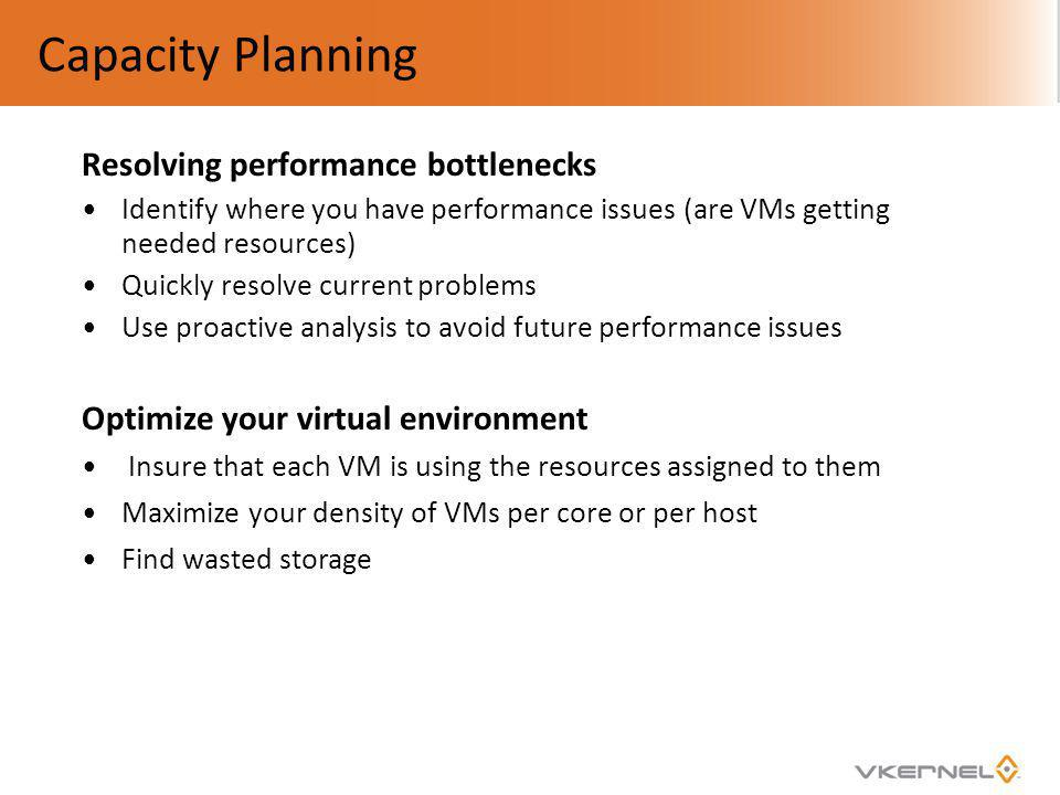 Capacity Planning Resolving performance bottlenecks Identify where you have performance issues (are VMs getting needed resources) Quickly resolve curr
