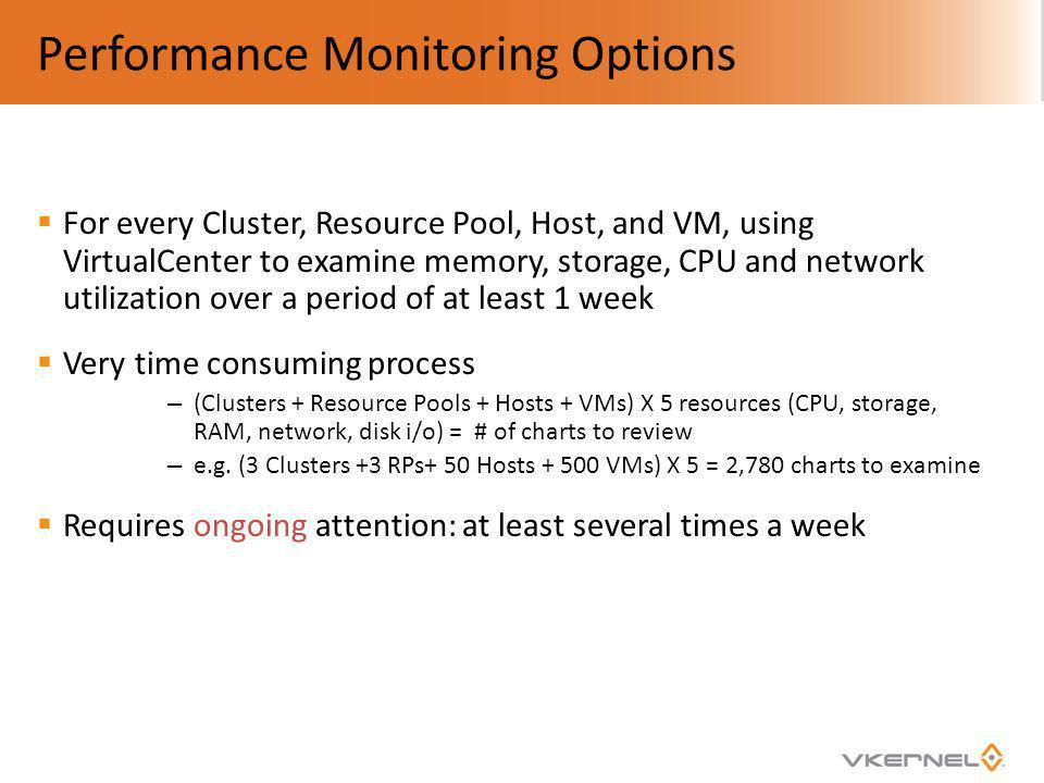 Performance Monitoring Options For every Cluster, Resource Pool, Host, and VM, using VirtualCenter to examine memory, storage, CPU and network utiliza