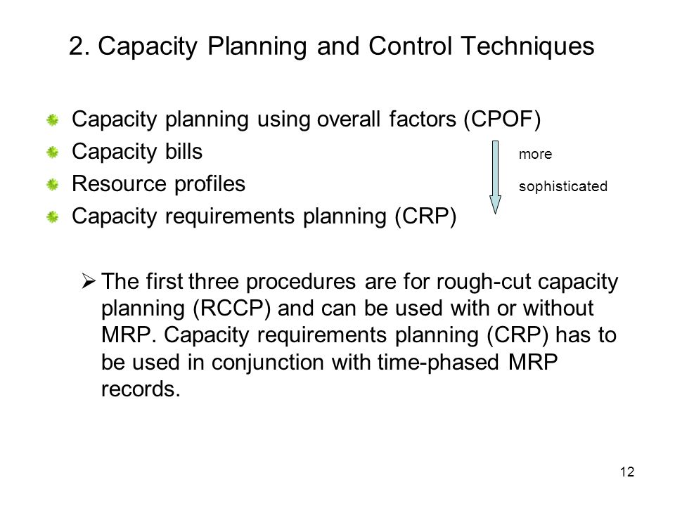 12 2. Capacity Planning and Control Techniques Capacity planning using overall factors (CPOF) Capacity bills more Resource profiles sophisticated Capa