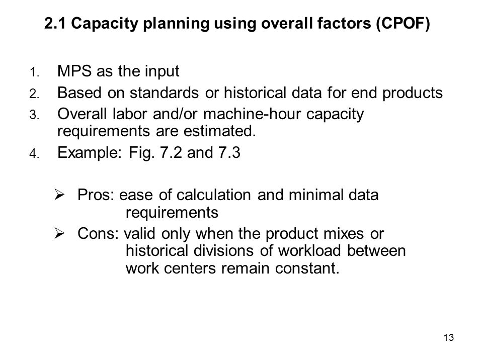 13 2.1 Capacity planning using overall factors (CPOF) 1. MPS as the input 2. Based on standards or historical data for end products 3. Overall labor a