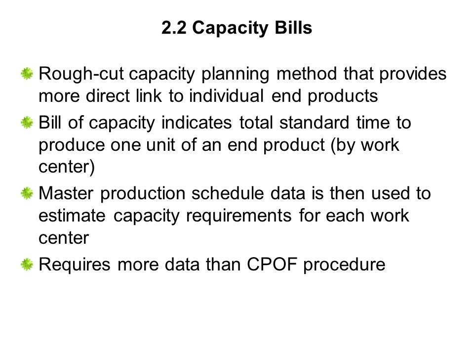 2.2 Capacity Bills Rough-cut capacity planning method that provides more direct link to individual end products Bill of capacity indicates total stand