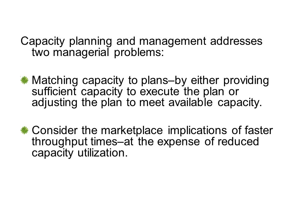 Capacity planning and management addresses two managerial problems: Matching capacity to plans–by either providing sufficient capacity to execute the