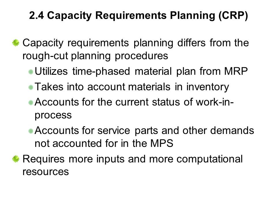 2.4 Capacity Requirements Planning (CRP) Capacity requirements planning differs from the rough-cut planning procedures Utilizes time-phased material p
