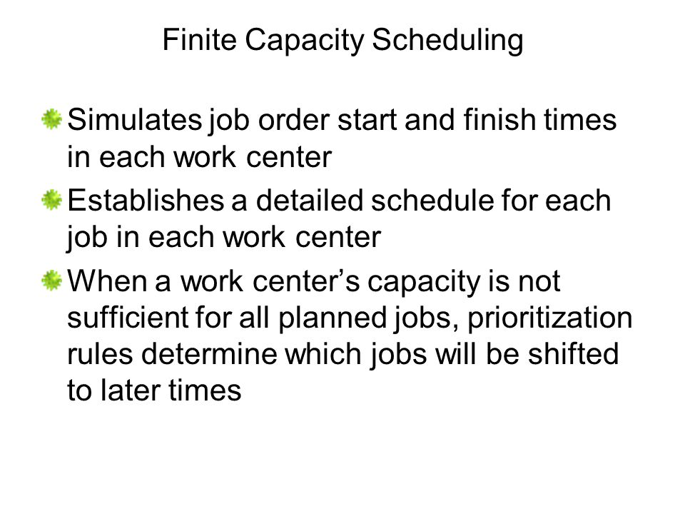 Finite Capacity Scheduling Simulates job order start and finish times in each work center Establishes a detailed schedule for each job in each work ce
