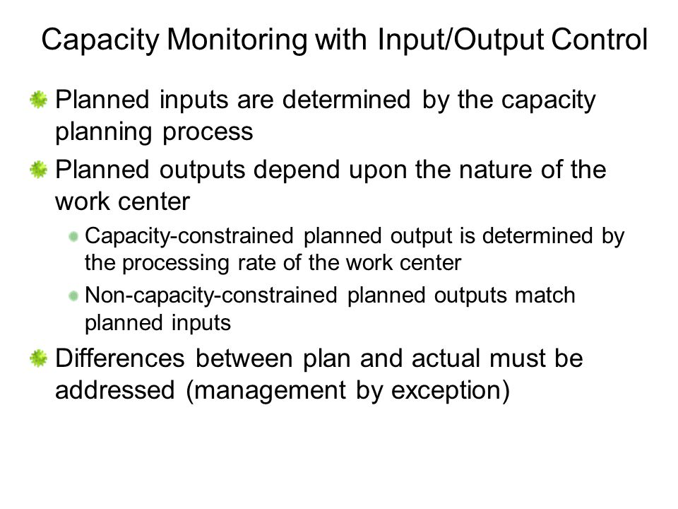 Capacity Monitoring with Input/Output Control Planned inputs are determined by the capacity planning process Planned outputs depend upon the nature of