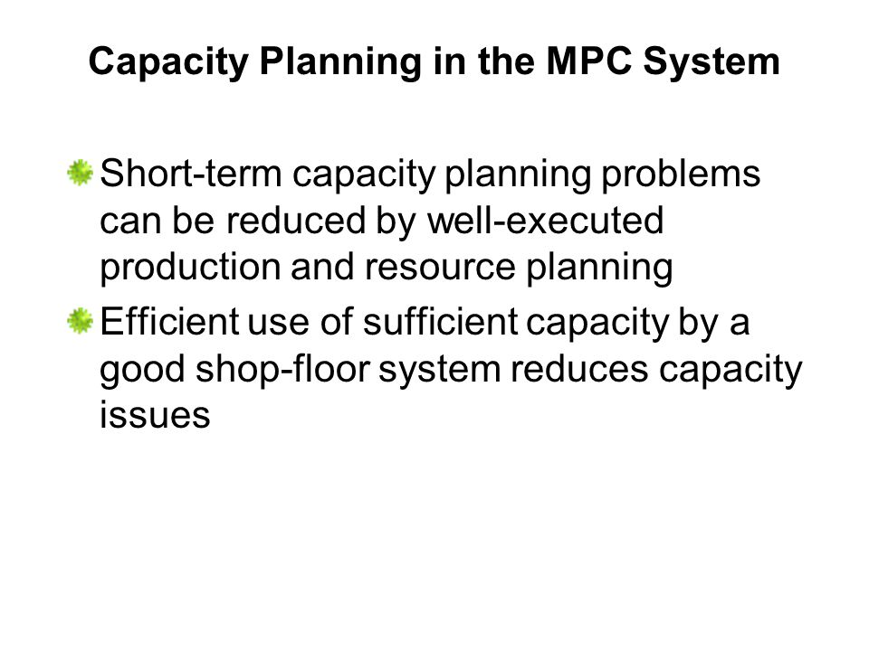 Capacity Planning in the MPC System Short-term capacity planning problems can be reduced by well-executed production and resource planning Efficient u