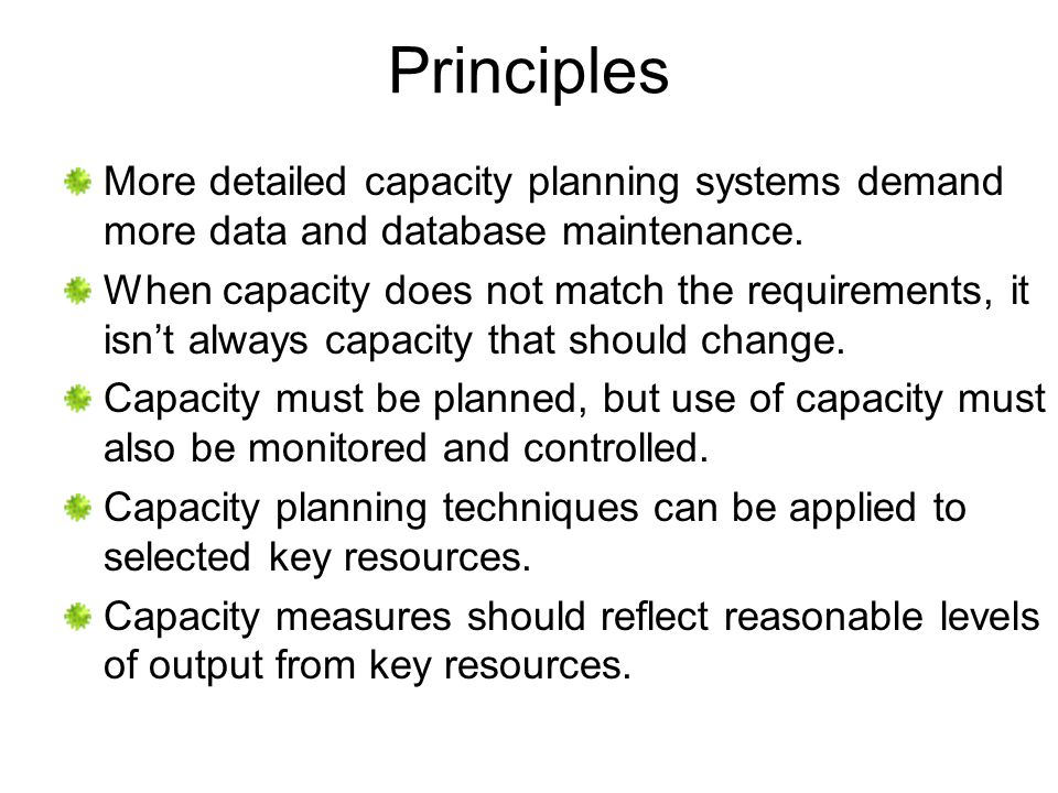Principles More detailed capacity planning systems demand more data and database maintenance. When capacity does not match the requirements, it isnt a