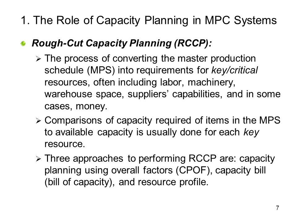 7 1. The Role of Capacity Planning in MPC Systems Rough-Cut Capacity Planning (RCCP): The process of converting the master production schedule (MPS) i
