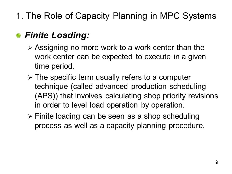 9 1. The Role of Capacity Planning in MPC Systems Finite Loading: Assigning no more work to a work center than the work center can be expected to exec