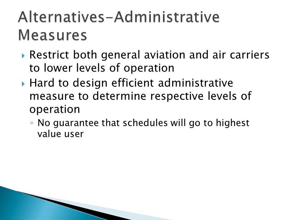 Restrict both general aviation and air carriers to lower levels of operation Hard to design efficient administrative measure to determine respective levels of operation No guarantee that schedules will go to highest value user
