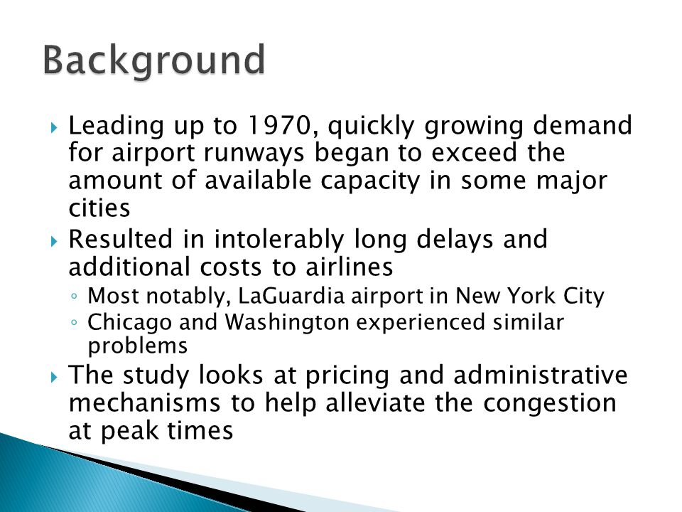 Leading up to 1970, quickly growing demand for airport runways began to exceed the amount of available capacity in some major cities Resulted in intolerably long delays and additional costs to airlines Most notably, LaGuardia airport in New York City Chicago and Washington experienced similar problems The study looks at pricing and administrative mechanisms to help alleviate the congestion at peak times