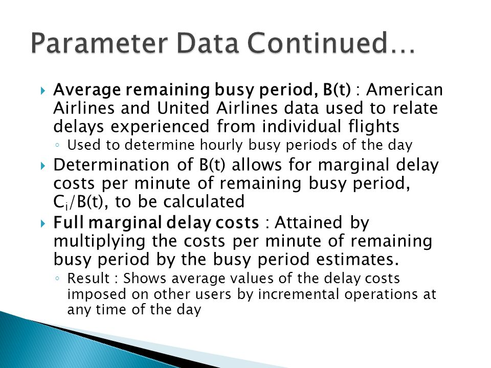Average remaining busy period, B(t) : American Airlines and United Airlines data used to relate delays experienced from individual flights Used to determine hourly busy periods of the day Determination of B(t) allows for marginal delay costs per minute of remaining busy period, C i /B(t), to be calculated Full marginal delay costs : Attained by multiplying the costs per minute of remaining busy period by the busy period estimates.