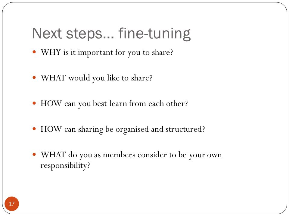 Next steps… fine-tuning 17 WHY is it important for you to share.