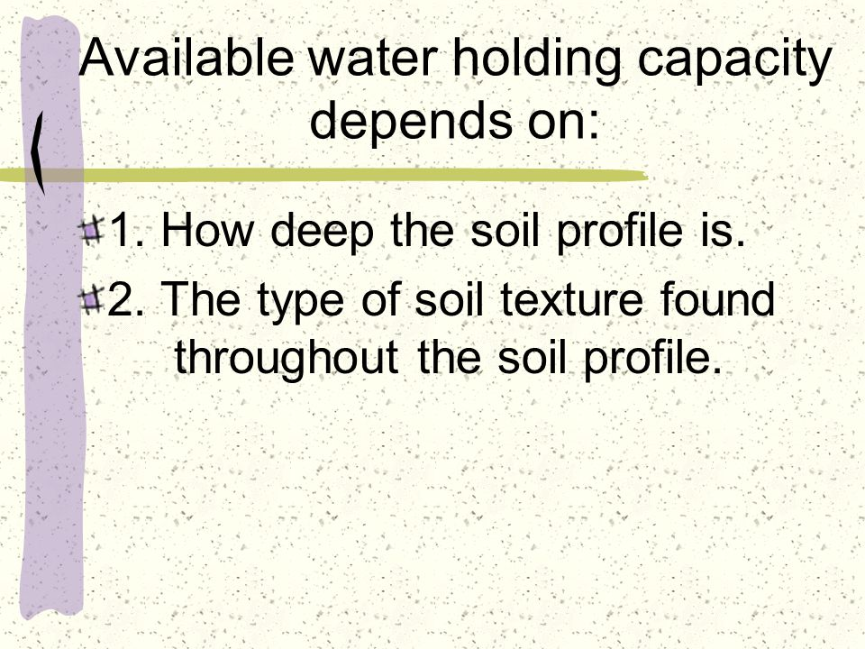 Available water holding capacity depends on: 1. How deep the soil profile is.