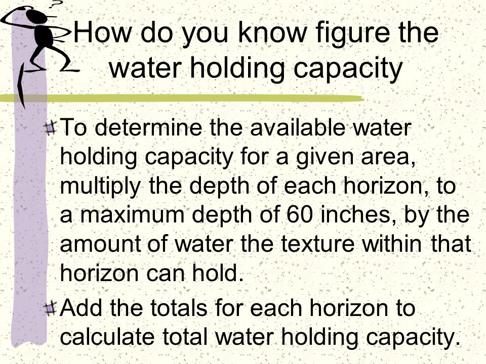 How do you know figure the water holding capacity To determine the available water holding capacity for a given area, multiply the depth of each horizon, to a maximum depth of 60 inches, by the amount of water the texture within that horizon can hold.