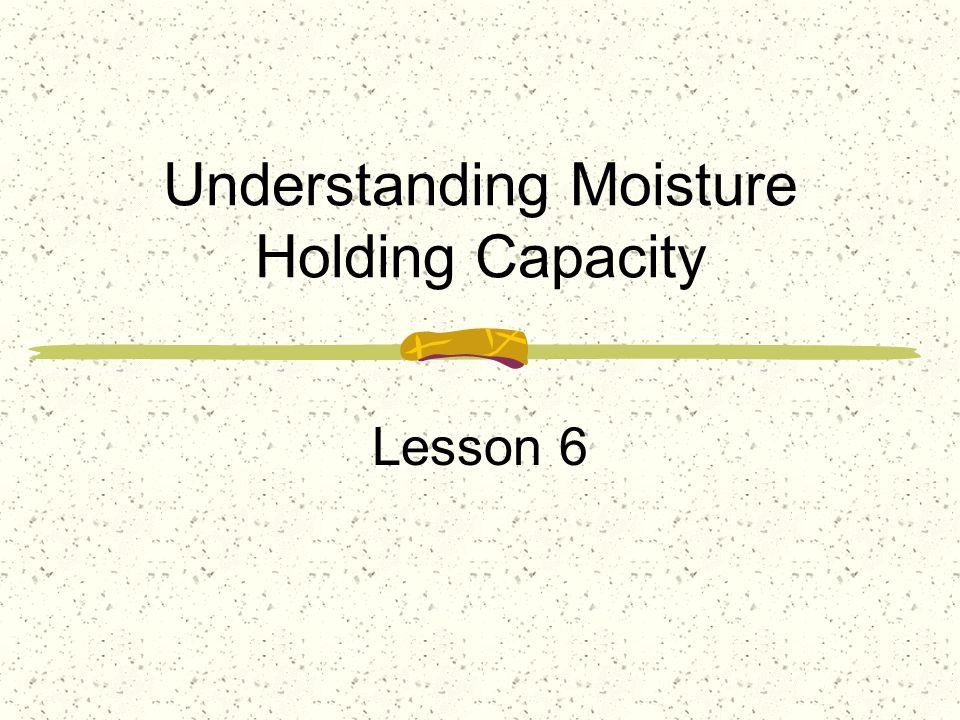 Understanding Moisture Holding Capacity Lesson 6