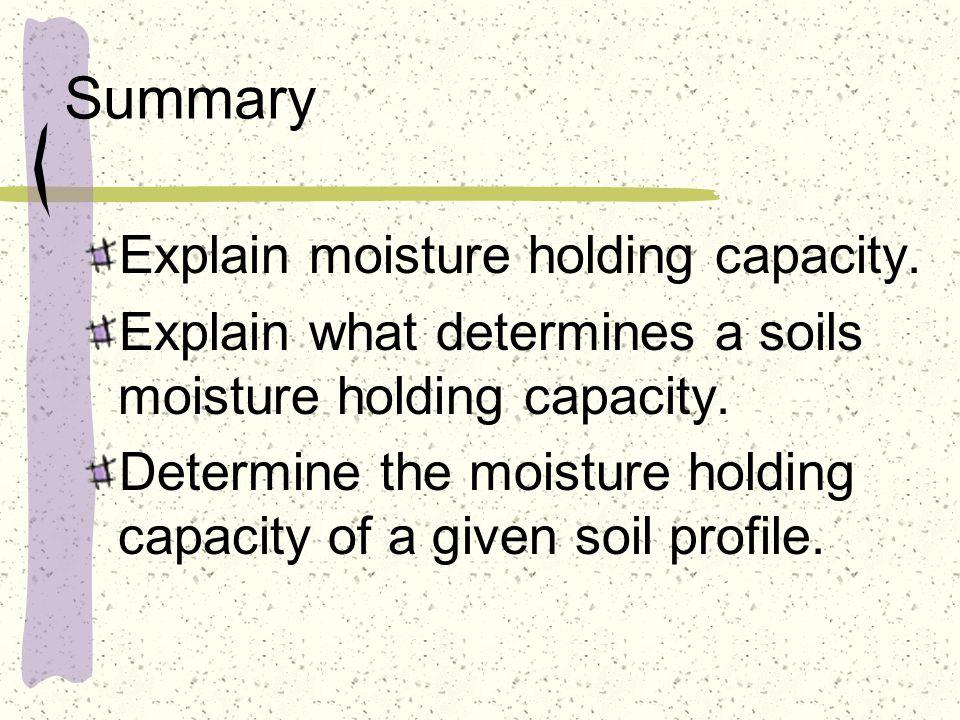 Summary Explain moisture holding capacity. Explain what determines a soils moisture holding capacity. Determine the moisture holding capacity of a giv