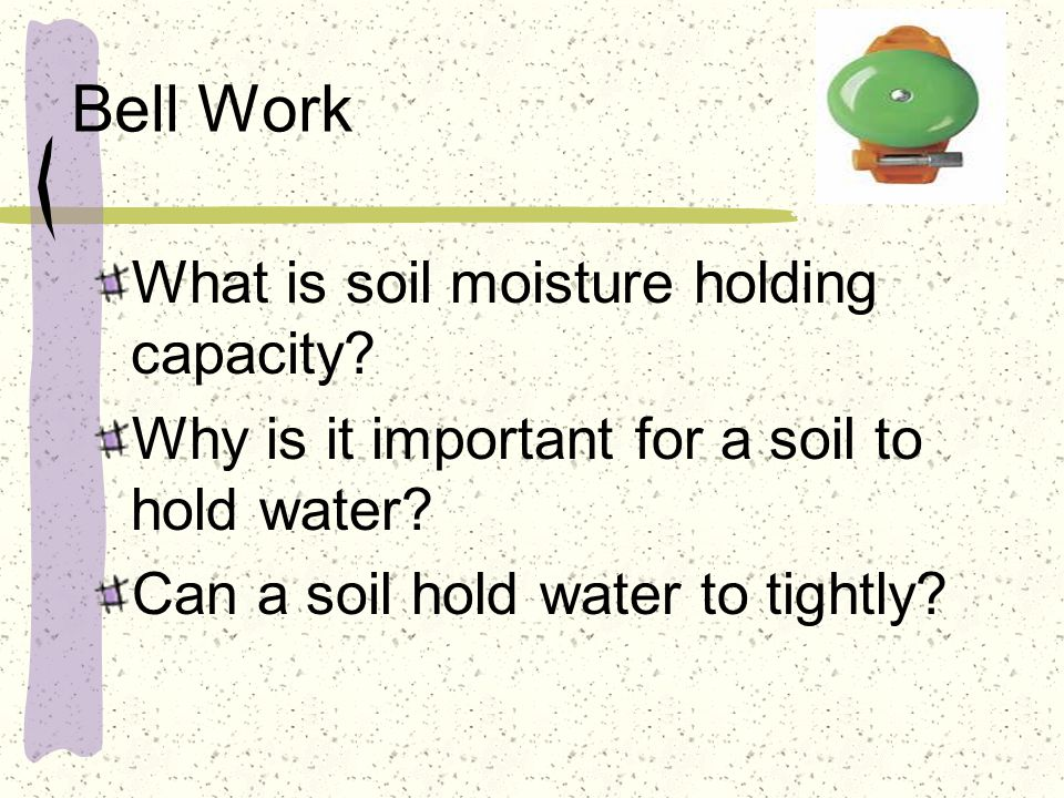 Bell Work What is soil moisture holding capacity. Why is it important for a soil to hold water.