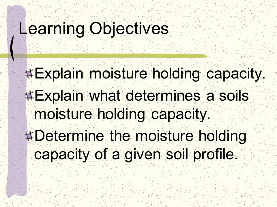 Important Terms Available soil moisture Available water holding capacity Capillary moisture Gravitational moisture Hygroscopic moisture Moisture holding capacity Soil moisture tension