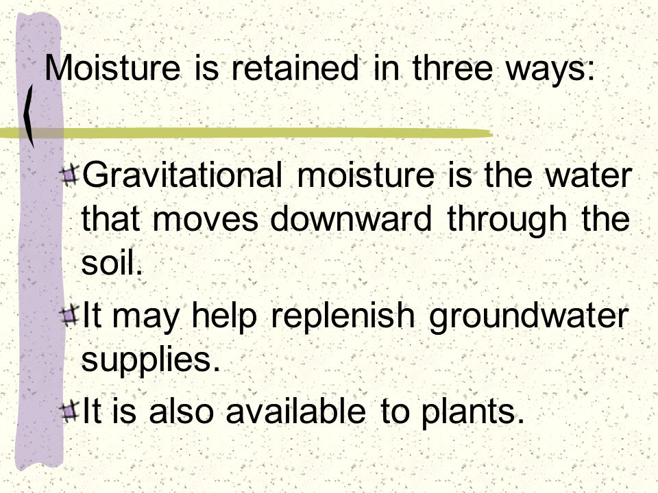 Moisture is retained in three ways: Gravitational moisture is the water that moves downward through the soil.