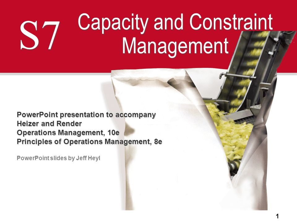 1 S7 Capacity and Constraint Management PowerPoint presentation to accompany Heizer and Render Operations Management, 10e Principles of Operations Management, 8e PowerPoint slides by Jeff Heyl