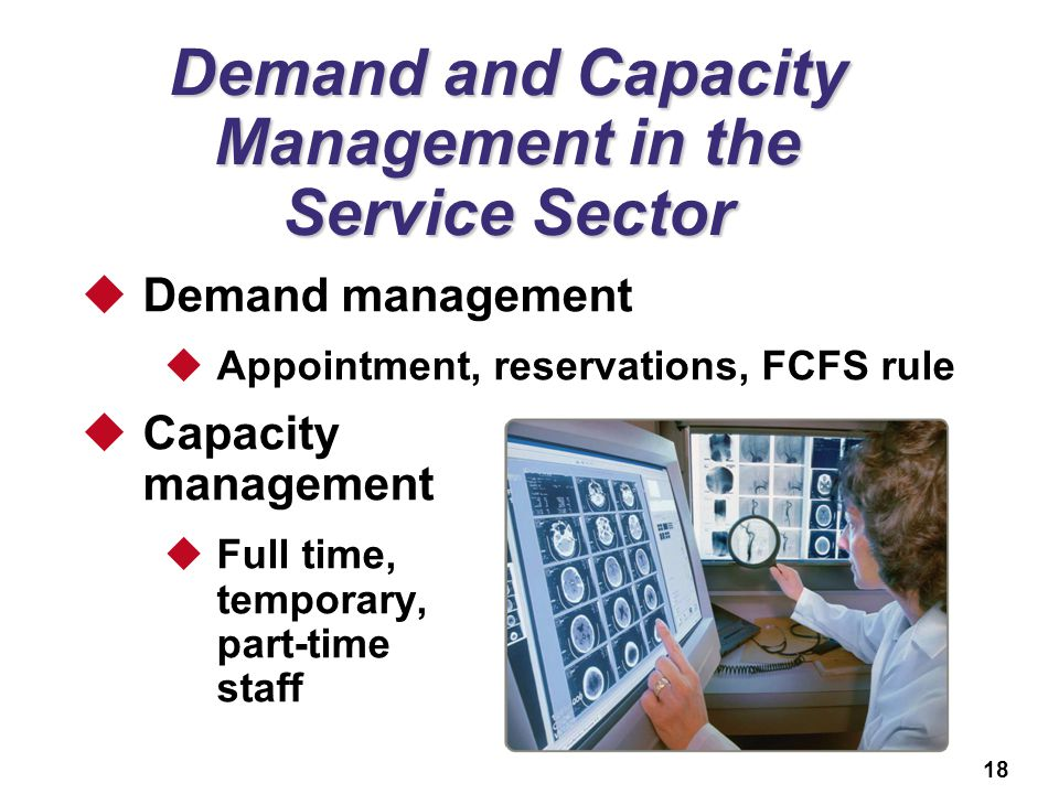 18 Demand and Capacity Management in the Service Sector Demand management Appointment, reservations, FCFS rule Capacity management Full time, temporary, part-time staff
