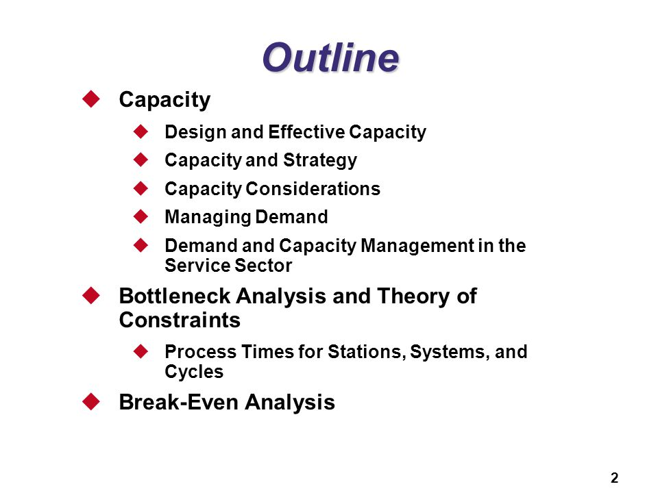 2 Outline Capacity Design and Effective Capacity Capacity and Strategy Capacity Considerations Managing Demand Demand and Capacity Management in the Service Sector Bottleneck Analysis and Theory of Constraints Process Times for Stations, Systems, and Cycles Break-Even Analysis