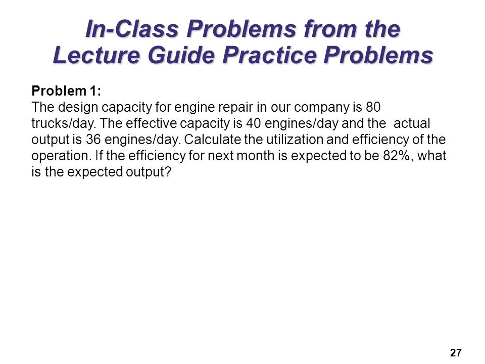 27 In-Class Problems from the Lecture Guide Practice Problems Problem 1: The design capacity for engine repair in our company is 80 trucks/day.