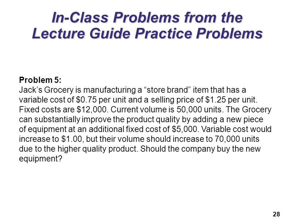 28 In-Class Problems from the Lecture Guide Practice Problems Problem 5: Jacks Grocery is manufacturing a store brand item that has a variable cost of