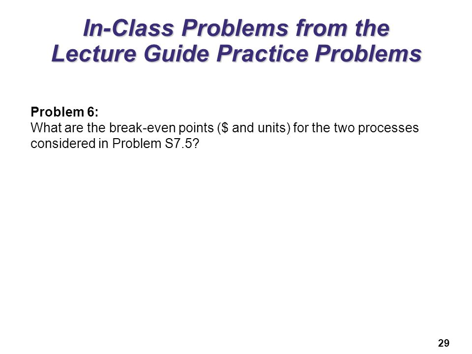 29 In-Class Problems from the Lecture Guide Practice Problems Problem 6: What are the break-even points ($ and units) for the two processes considered in Problem S7.5?