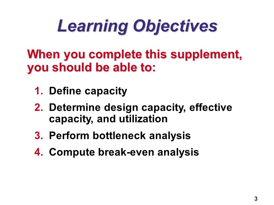 3 Learning Objectives When you complete this supplement, you should be able to: 1.Define capacity 2.Determine design capacity, effective capacity, and utilization 3.Perform bottleneck analysis 4.Compute break-even analysis