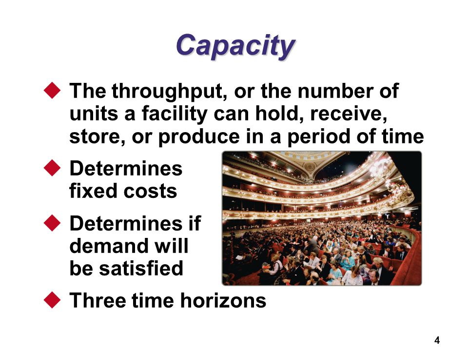 4 Capacity The throughput, or the number of units a facility can hold, receive, store, or produce in a period of time Determines fixed costs Determine