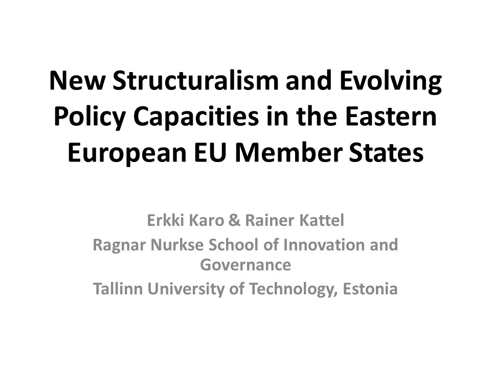 New Structuralism and Evolving Policy Capacities in the Eastern European EU Member States Erkki Karo & Rainer Kattel Ragnar Nurkse School of Innovation and Governance Tallinn University of Technology, Estonia
