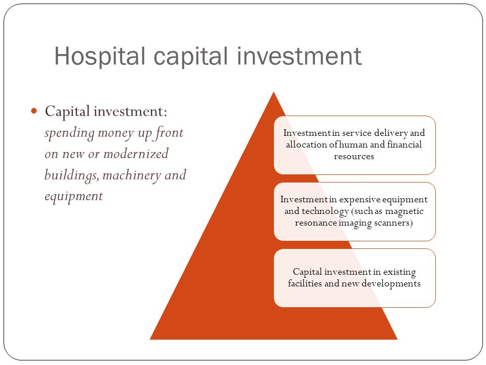 Hospital capital investment Capital investment: spending money up front on new or modernized buildings, machinery and equipment Investment in service delivery and allocation of human and financial resources Investment in expensive equipment and technology (such as magnetic resonance imaging scanners) Capital investment in existing facilities and new developments