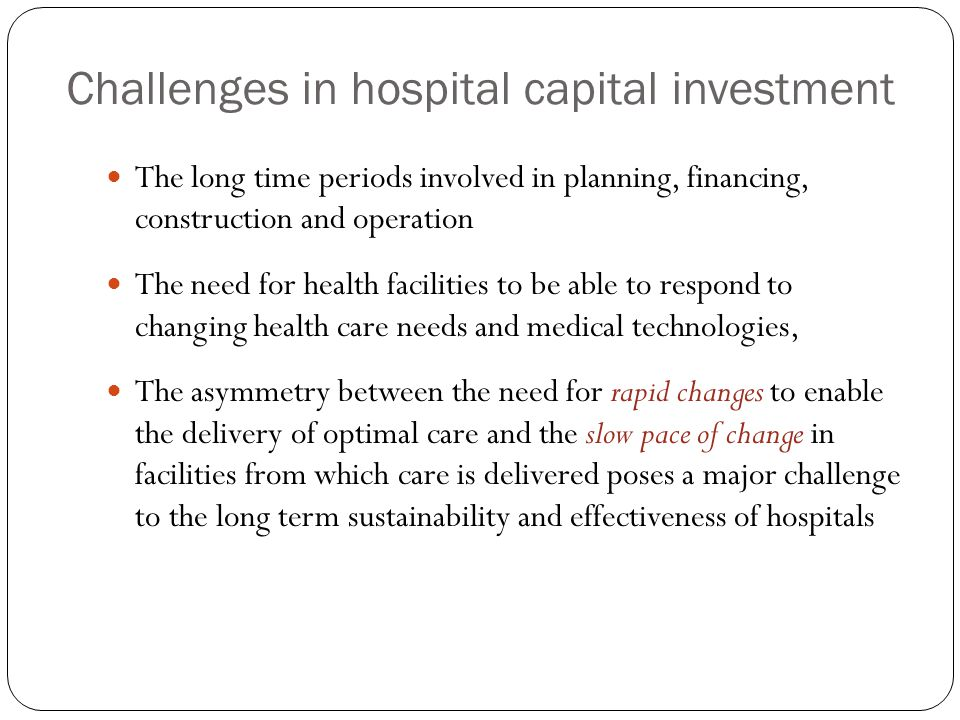 Challenges in hospital capital investment The long time periods involved in planning, financing, construction and operation The need for health facilities to be able to respond to changing health care needs and medical technologies, The asymmetry between the need for rapid changes to enable the delivery of optimal care and the slow pace of change in facilities from which care is delivered poses a major challenge to the long term sustainability and effectiveness of hospitals