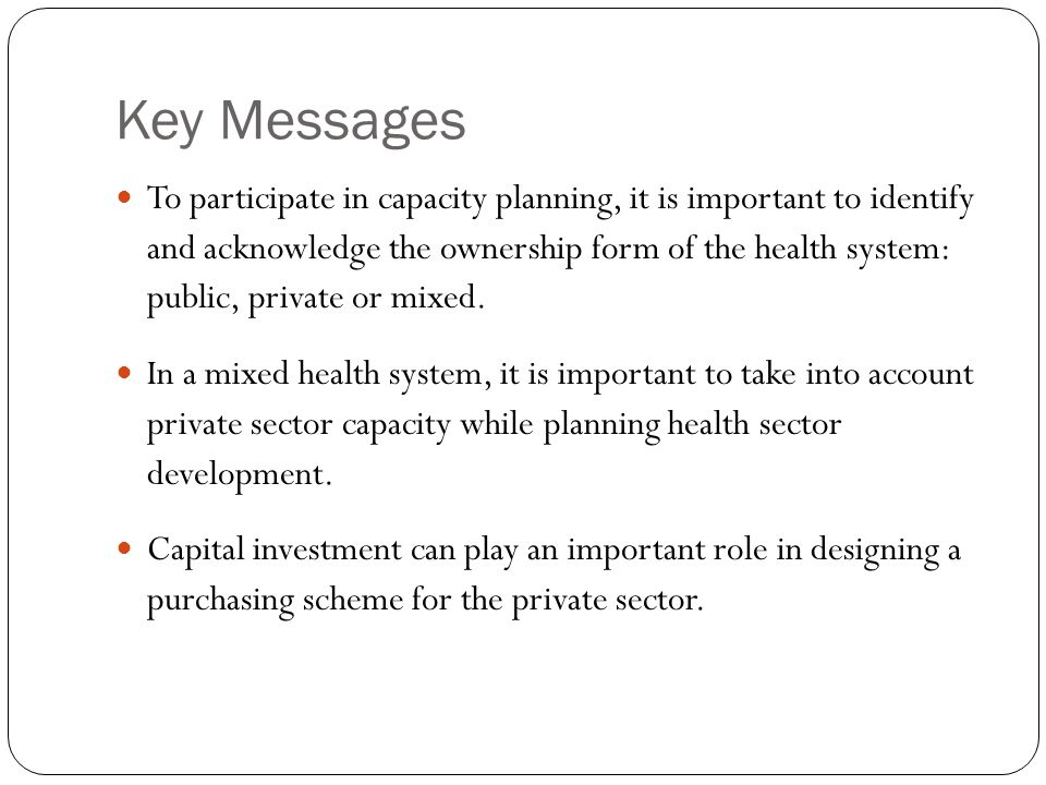 Key Messages To participate in capacity planning, it is important to identify and acknowledge the ownership form of the health system: public, private or mixed.
