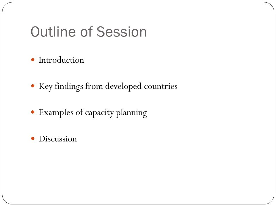 Outline of Session Introduction Key findings from developed countries Examples of capacity planning Discussion