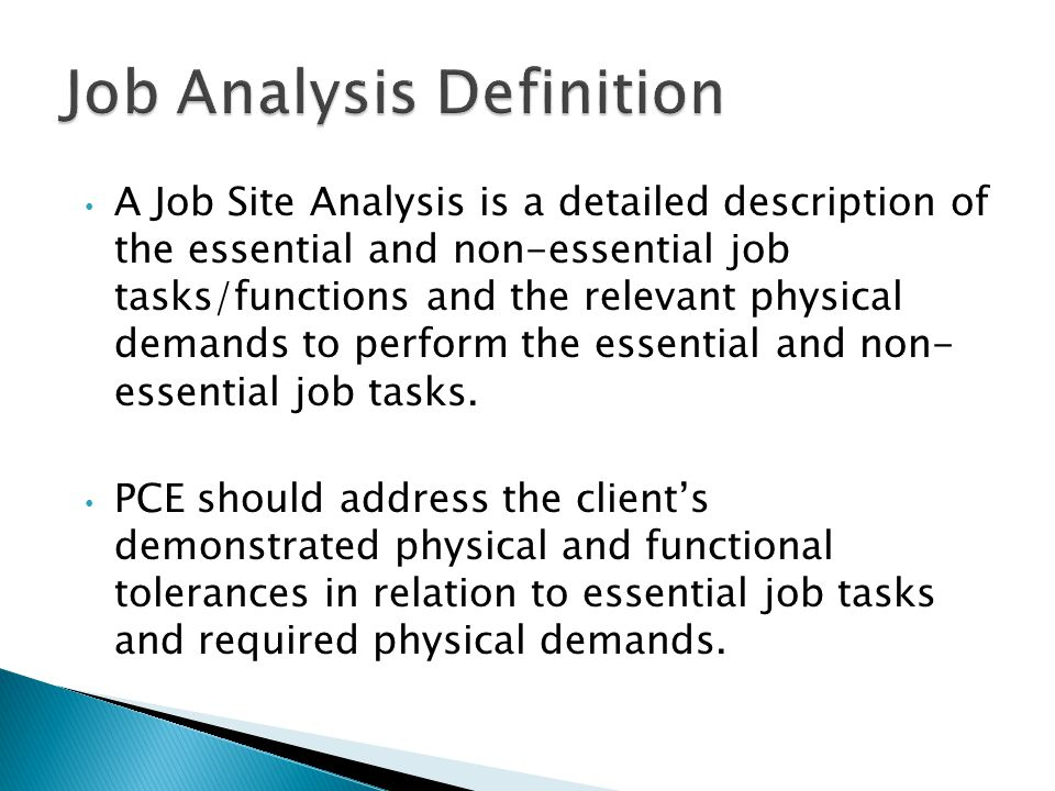 A Job Site Analysis is a detailed description of the essential and non-essential job tasks/functions and the relevant physical demands to perform the