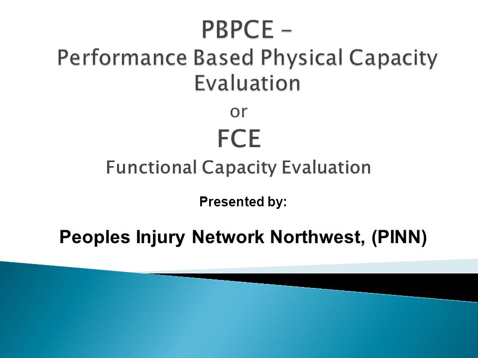or FCE Functional Capacity Evaluation Presented by: Peoples Injury Network Northwest, (PINN)