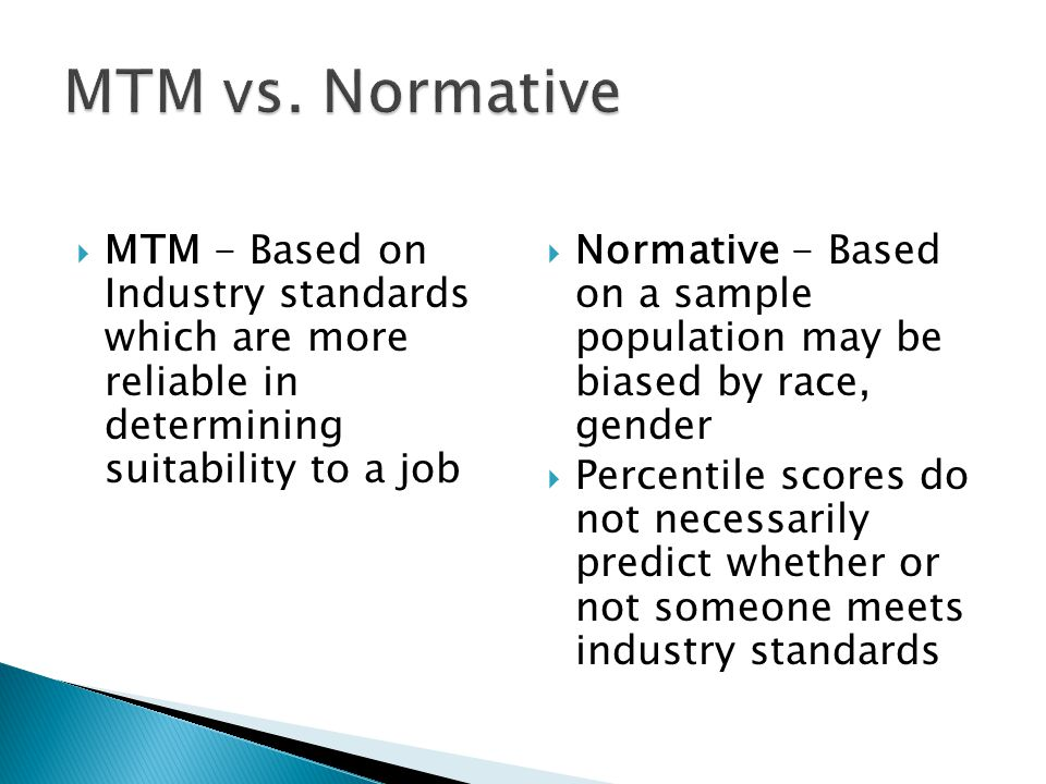 MTM - Based on Industry standards which are more reliable in determining suitability to a job Normative - Based on a sample population may be biased b