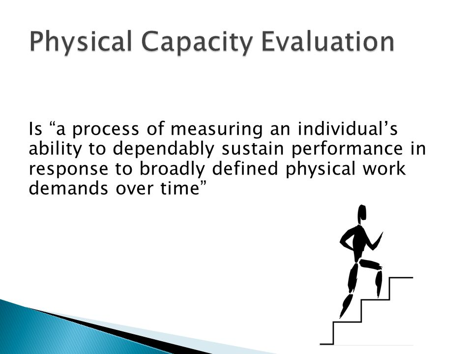 Evaluate current work tolerances and potential work capacity Provide information to help determine if an individual can return to the usual occupation or perform the work demands of a new job being considered If no vocational goals are established provide guidelines related to the individuals physical capacities to assist with the vocational exploration process Assist the Medical Professional in completing the Attending Physician Form (APF)