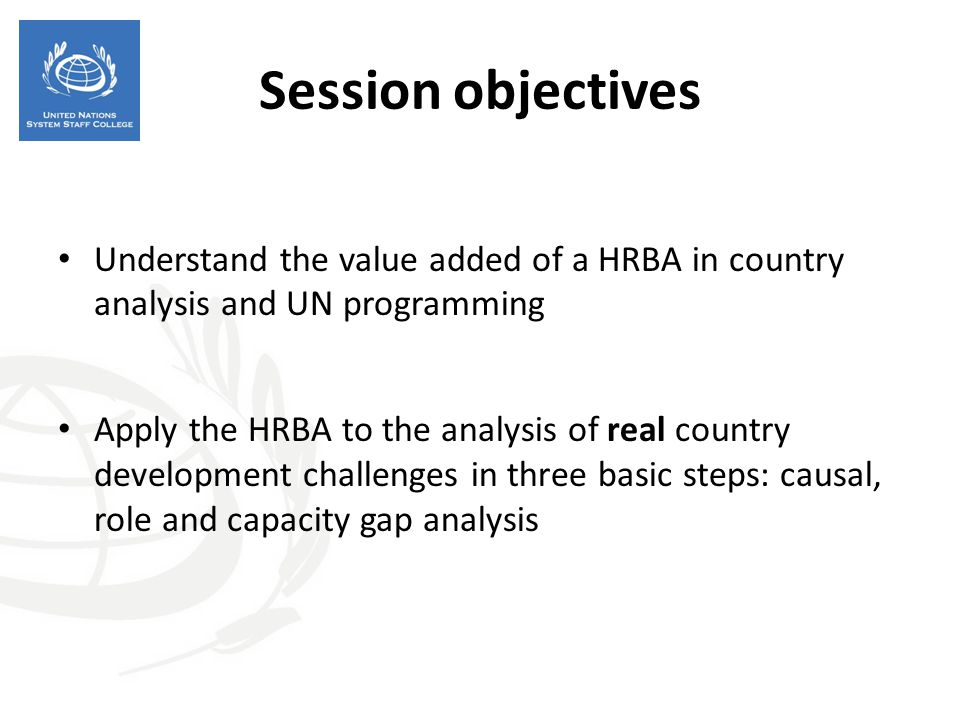 Session objectives Understand the value added of a HRBA in country analysis and UN programming Apply the HRBA to the analysis of real country developm