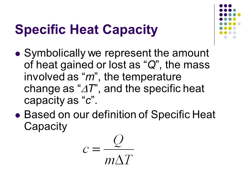 Specific Heat Capacity This relationship is usually written as where Q = heat energy (in Joules, J) m = mass (in grams, g) c = specific heat capacity (in J / g o C) T = T f -T i = temperature change (in o C)