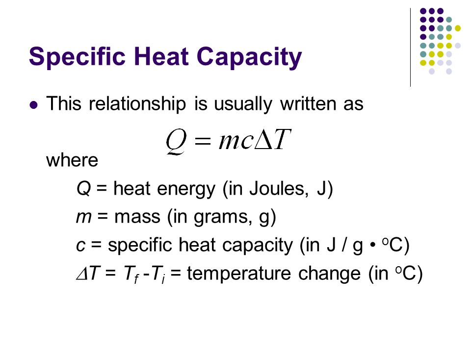 The Specific Heat Capacity of Water The specific heat capacity of water is 4.18 J / g o C This means that 4.18 J of heat energy are required to increase the temperature of a mass of 1 g of water by 1 o C.