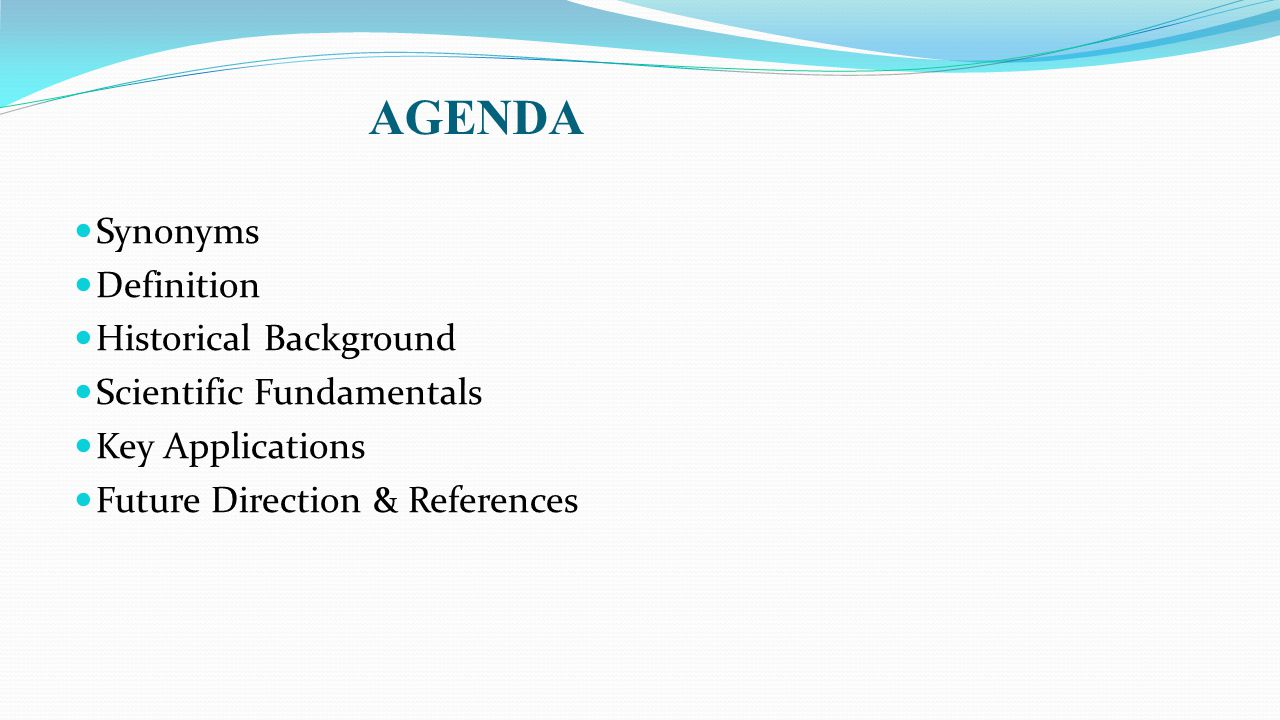 AGENDA Synonyms Definition Historical Background Scientific Fundamentals Key Applications Future Direction & References