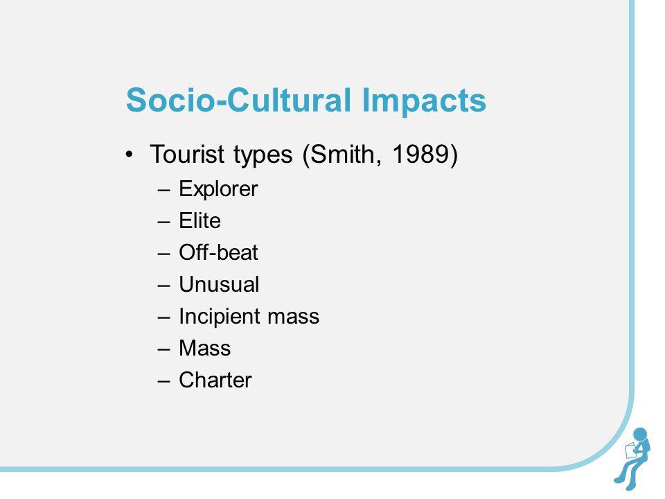 Tourist types (Smith, 1989) –Explorer –Elite –Off-beat –Unusual –Incipient mass –Mass –Charter Socio-Cultural Impacts